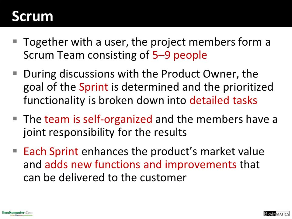 Scrum  Together with a user, the project members form a Scrum Team consisting of 5–9 people  During discussions with the Product Owner, the goal of