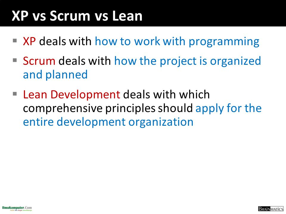 XP vs Scrum vs Lean  XP deals with how to work with programming  Scrum deals with how the project is organized and planned  Lean Development deals