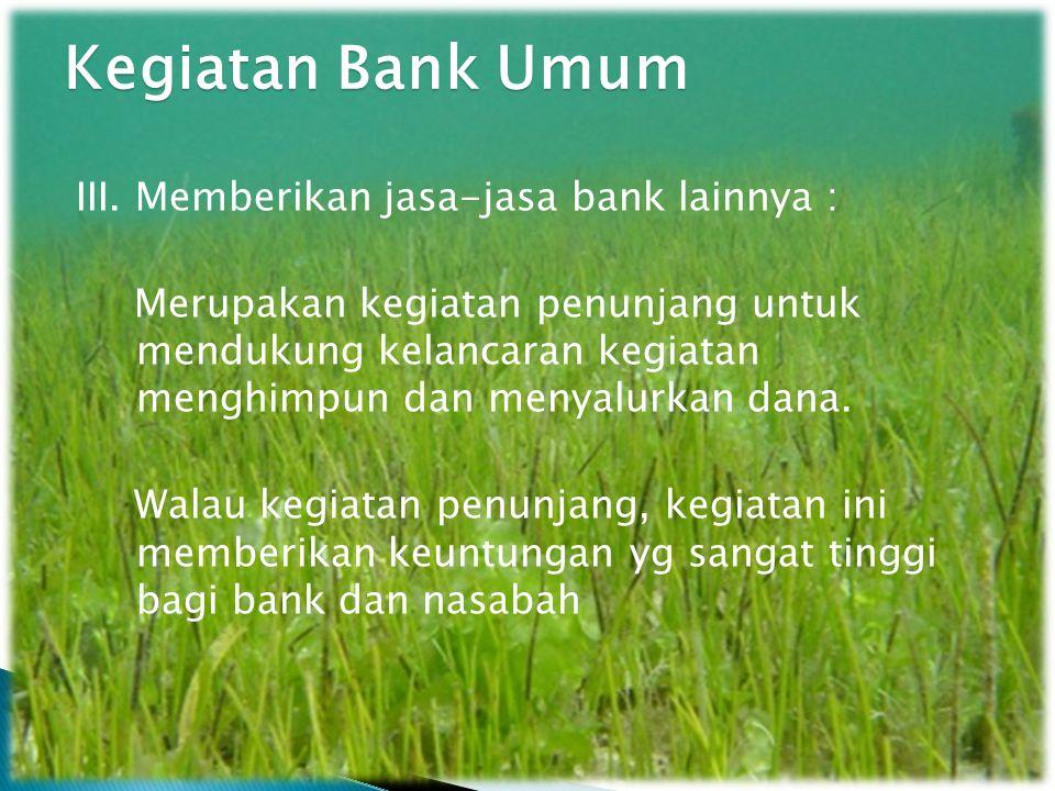 III. Memberikan jasa-jasa bank lainnya : Merupakan kegiatan penunjang untuk mendukung kelancaran kegiatan menghimpun dan menyalurkan dana. Walau kegia
