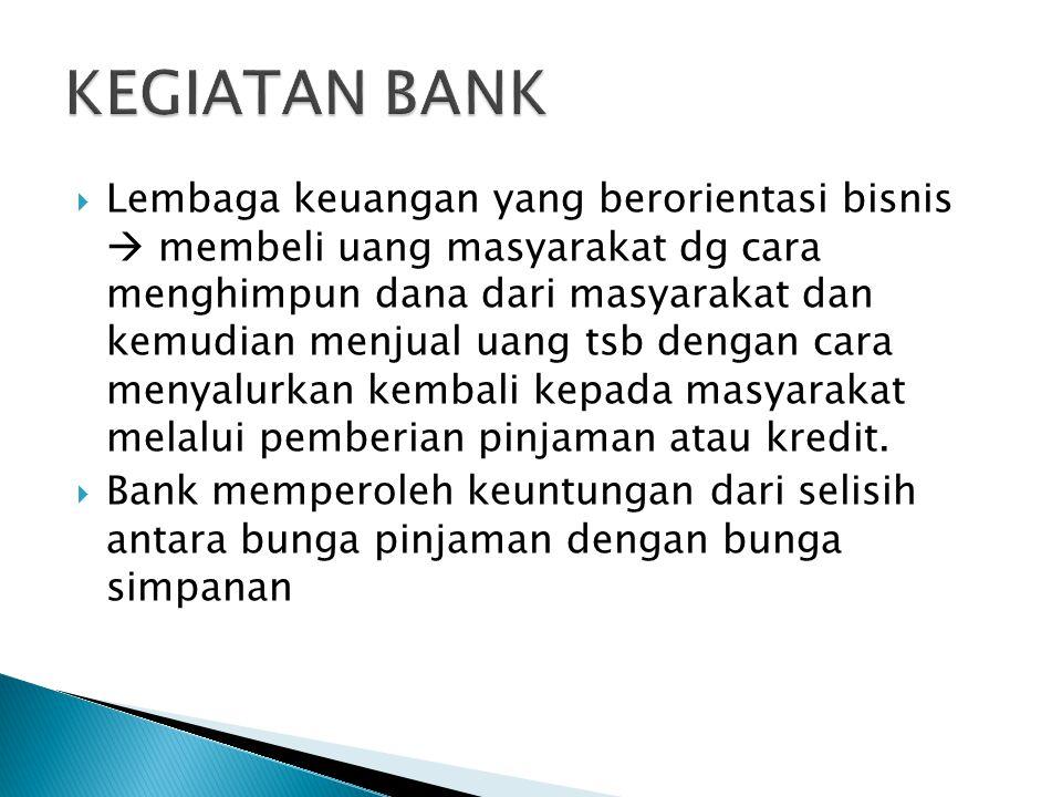  Lembaga keuangan yang berorientasi bisnis  membeli uang masyarakat dg cara menghimpun dana dari masyarakat dan kemudian menjual uang tsb dengan cara menyalurkan kembali kepada masyarakat melalui pemberian pinjaman atau kredit.