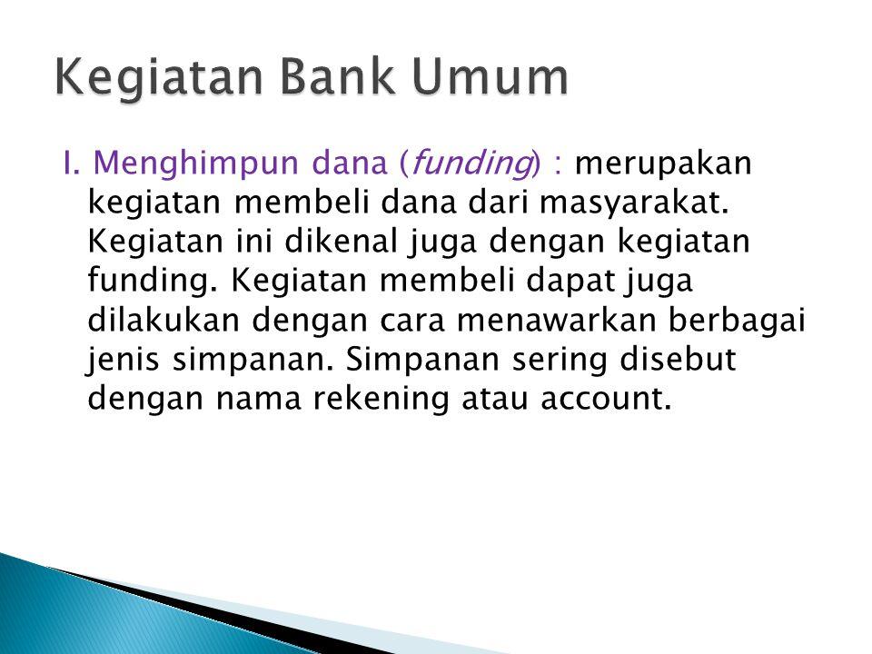 I.Menghimpun dana (funding) : merupakan kegiatan membeli dana dari masyarakat.