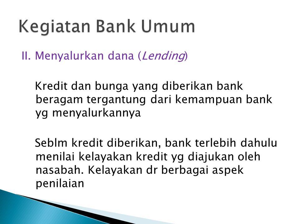 II. Menyalurkan dana (Lending) Kredit dan bunga yang diberikan bank beragam tergantung dari kemampuan bank yg menyalurkannya Seblm kredit diberikan, b