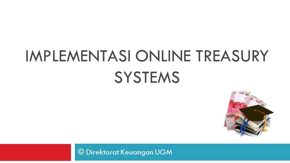 IMPLEMENTASI ONLINE TREASURY SYSTEMS © Direktorat Keuangan UGM