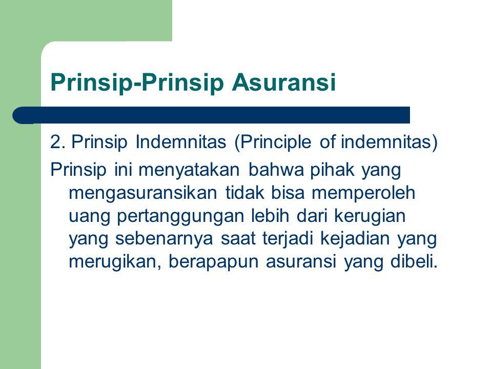 Prinsip-Prinsip Asuransi 2. Prinsip Indemnitas (Principle of indemnitas) Prinsip ini menyatakan bahwa pihak yang mengasuransikan tidak bisa memperoleh
