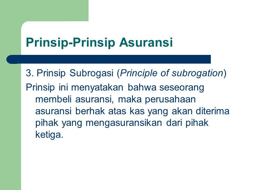 Prinsip-Prinsip Asuransi 3. Prinsip Subrogasi (Principle of subrogation) Prinsip ini menyatakan bahwa seseorang membeli asuransi, maka perusahaan asur