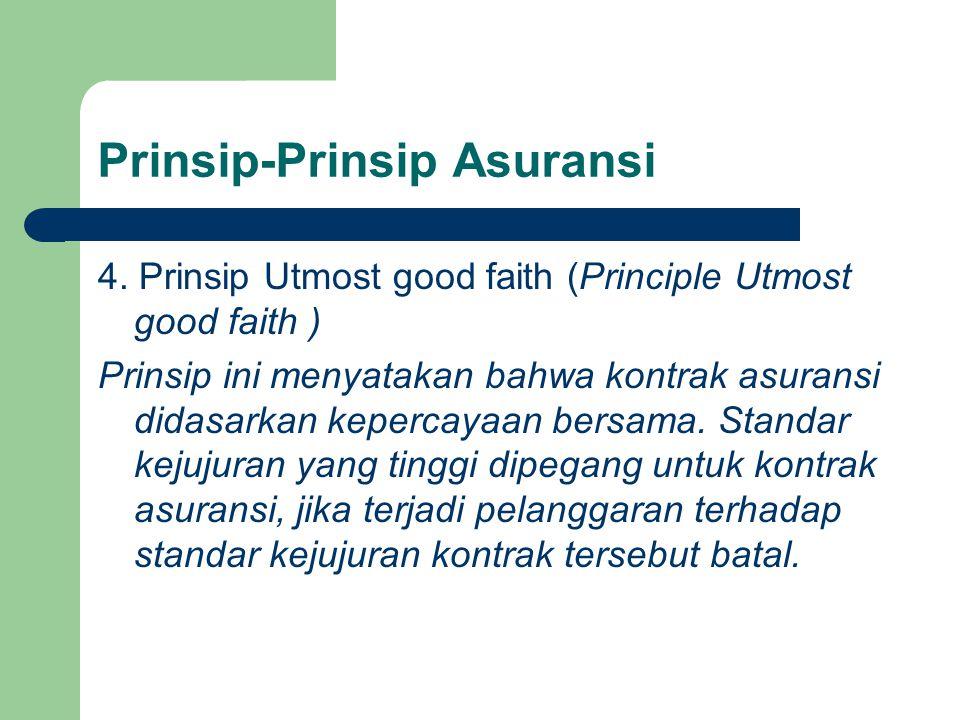Prinsip-Prinsip Asuransi 4. Prinsip Utmost good faith (Principle Utmost good faith ) Prinsip ini menyatakan bahwa kontrak asuransi didasarkan kepercay