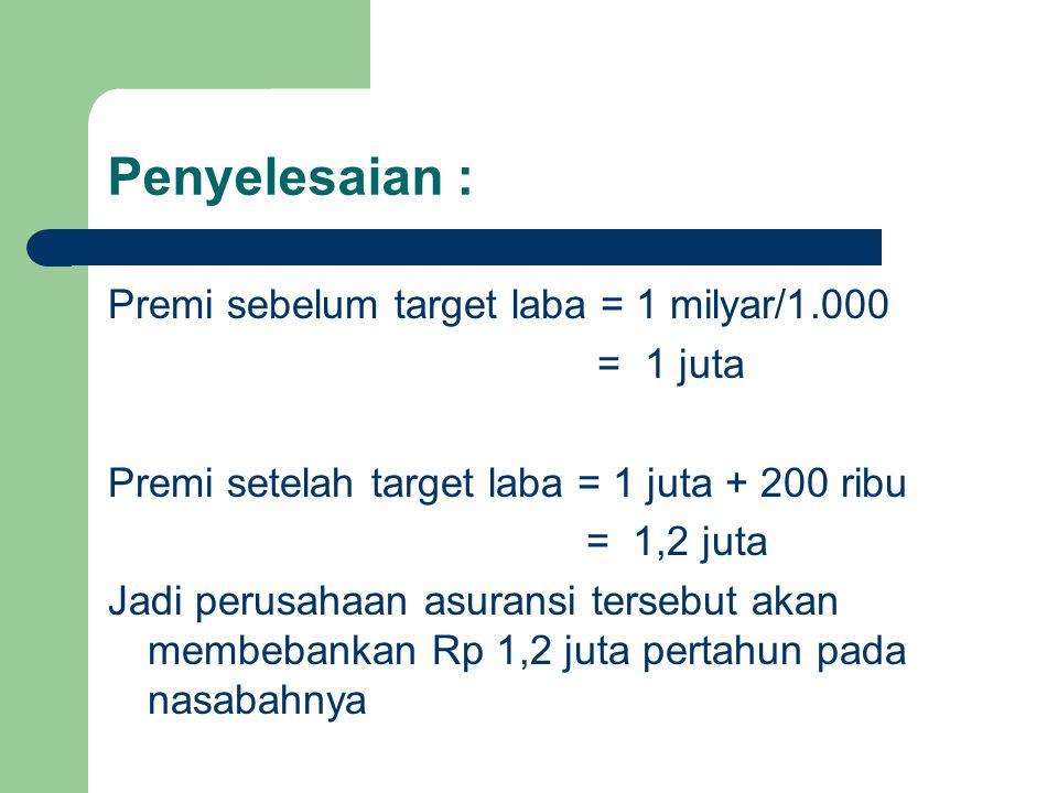 Penyelesaian : Premi sebelum target laba = 1 milyar/1.000 = 1 juta Premi setelah target laba = 1 juta + 200 ribu = 1,2 juta Jadi perusahaan asuransi t