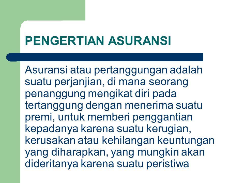 PENGERTIAN ASURANSI Asuransi atau pertanggungan adalah suatu perjanjian, di mana seorang penanggung mengikat diri pada tertanggung dengan menerima sua