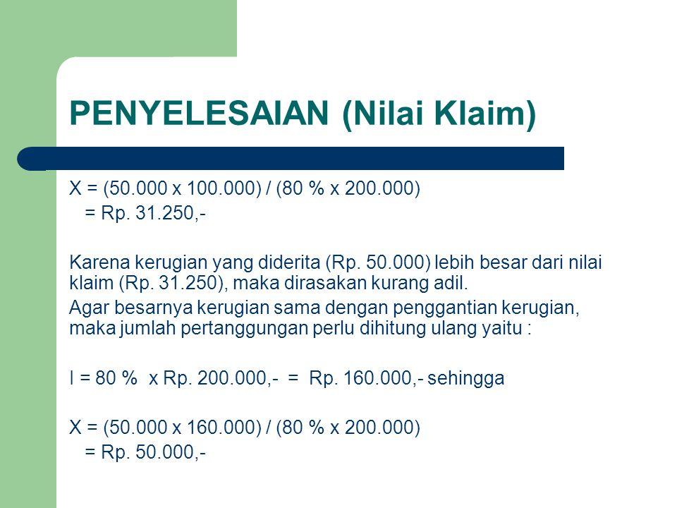 PENYELESAIAN (Nilai Klaim) X = (50.000 x 100.000) / (80 % x 200.000) = Rp. 31.250,- Karena kerugian yang diderita (Rp. 50.000) lebih besar dari nilai