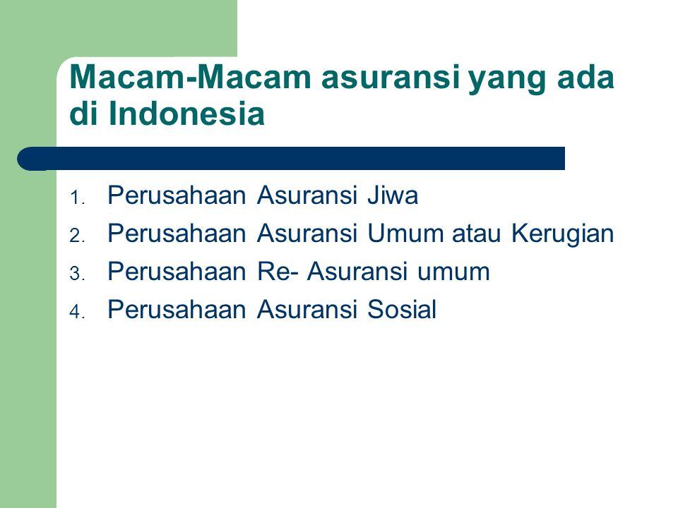 Macam-Macam asuransi yang ada di Indonesia 1. Perusahaan Asuransi Jiwa 2. Perusahaan Asuransi Umum atau Kerugian 3. Perusahaan Re- Asuransi umum 4. Pe