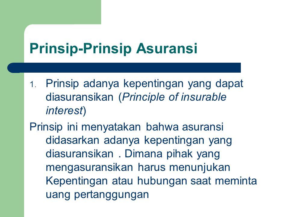Prinsip-Prinsip Asuransi 1. Prinsip adanya kepentingan yang dapat diasuransikan (Principle of insurable interest) Prinsip ini menyatakan bahwa asurans