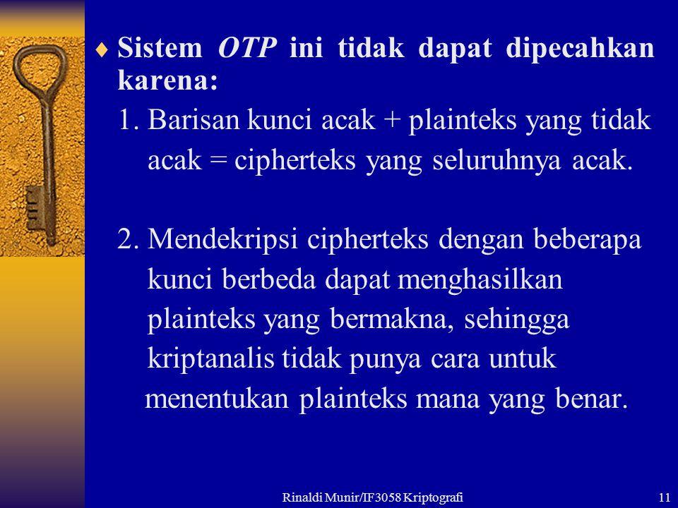 Rinaldi Munir/IF3058 Kriptografi11  Sistem OTP ini tidak dapat dipecahkan karena: 1. Barisan kunci acak + plainteks yang tidak acak = cipherteks yang