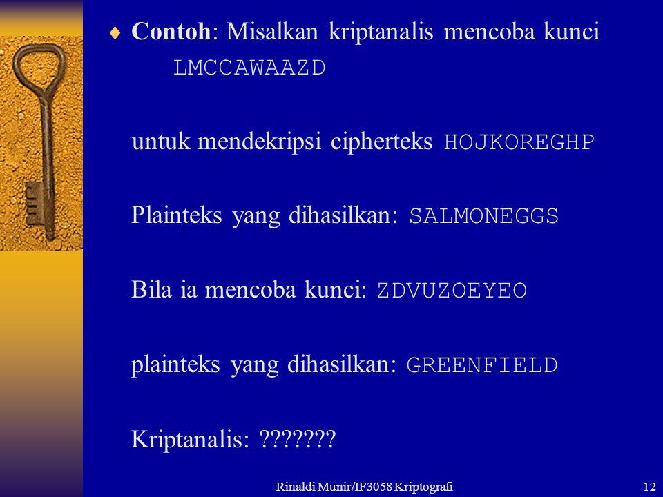 Rinaldi Munir/IF3058 Kriptografi12  Contoh: Misalkan kriptanalis mencoba kunci LMCCAWAAZD untuk mendekripsi cipherteks HOJKOREGHP Plainteks yang dihasilkan: SALMONEGGS Bila ia mencoba kunci: ZDVUZOEYEO plainteks yang dihasilkan: GREENFIELD Kriptanalis: ???????