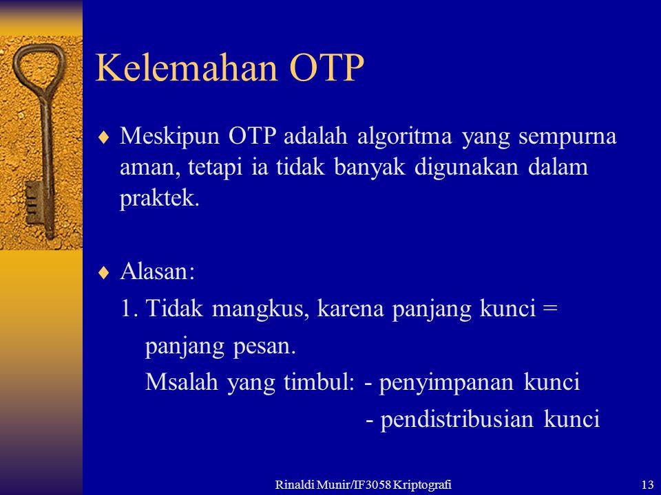 Rinaldi Munir/IF3058 Kriptografi13 Kelemahan OTP  Meskipun OTP adalah algoritma yang sempurna aman, tetapi ia tidak banyak digunakan dalam praktek. 