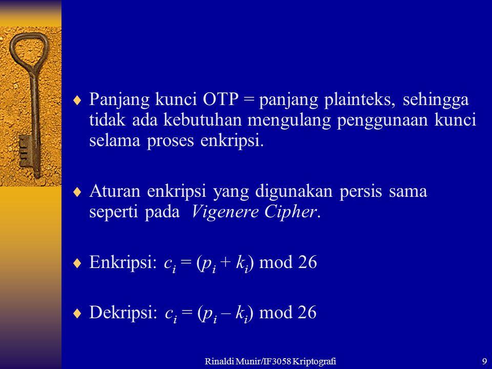 Rinaldi Munir/IF3058 Kriptografi9  Panjang kunci OTP = panjang plainteks, sehingga tidak ada kebutuhan mengulang penggunaan kunci selama proses enkripsi.
