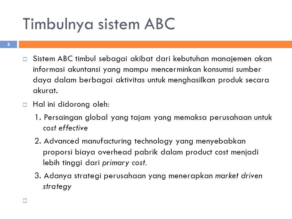 Timbulnya sistem ABC  Sistem ABC timbul sebagai akibat dari kebutuhan manajemen akan informasi akuntansi yang mampu mencerminkan konsumsi sumber daya dalam berbagai aktivitas untuk menghasilkan produk secara akurat.