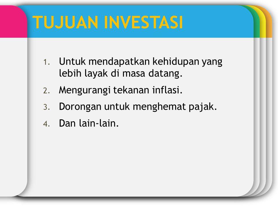 TUJUAN INVESTASI 1. Untuk mendapatkan kehidupan yang lebih layak di masa datang. 2. Mengurangi tekanan inflasi. 3. Dorongan untuk menghemat pajak. 4.