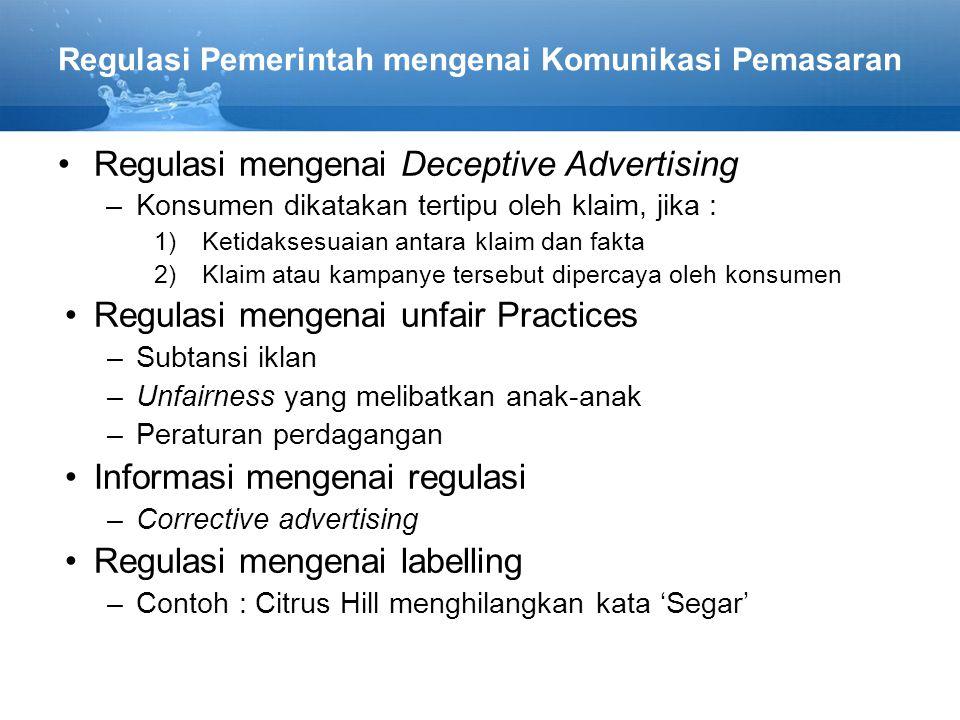 Regulasi Pemerintah mengenai Komunikasi Pemasaran Regulasi mengenai Deceptive Advertising –Konsumen dikatakan tertipu oleh klaim, jika : 1)Ketidaksesuaian antara klaim dan fakta 2)Klaim atau kampanye tersebut dipercaya oleh konsumen Regulasi mengenai unfair Practices –Subtansi iklan –Unfairness yang melibatkan anak-anak –Peraturan perdagangan Informasi mengenai regulasi –Corrective advertising Regulasi mengenai labelling –Contoh : Citrus Hill menghilangkan kata 'Segar'