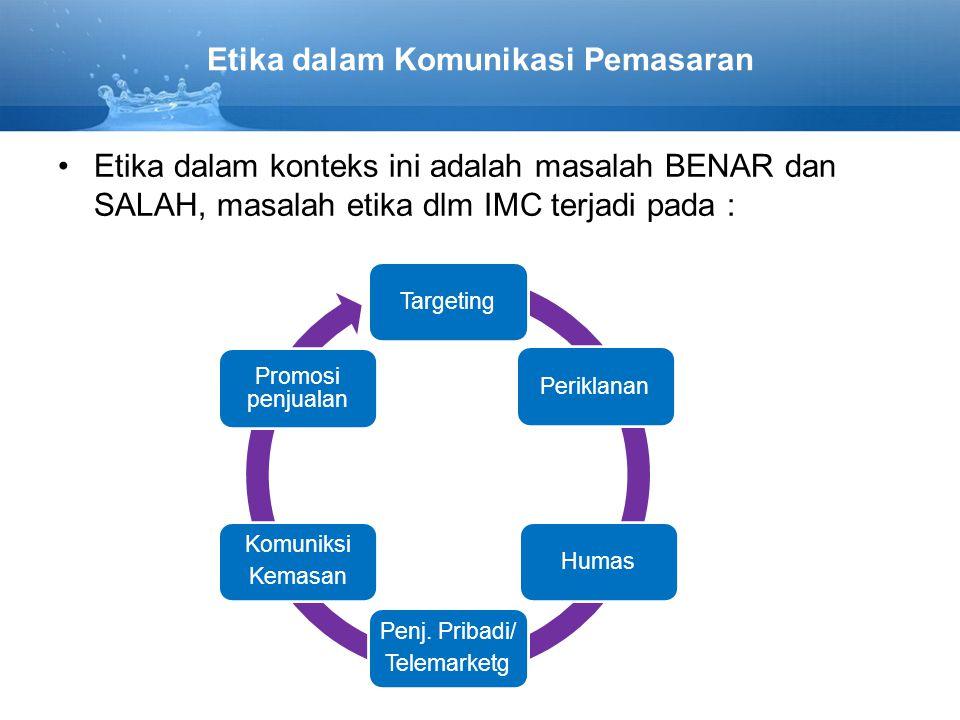 Etika dalam Komunikasi Pemasaran Etika dalam konteks ini adalah masalah BENAR dan SALAH, masalah etika dlm IMC terjadi pada : TargetingPeriklananHumas Penj.