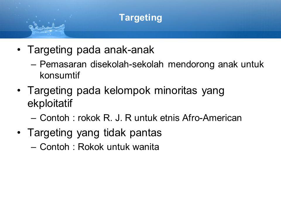 Targeting Targeting pada anak-anak –Pemasaran disekolah-sekolah mendorong anak untuk konsumtif Targeting pada kelompok minoritas yang ekploitatif –Contoh : rokok R.