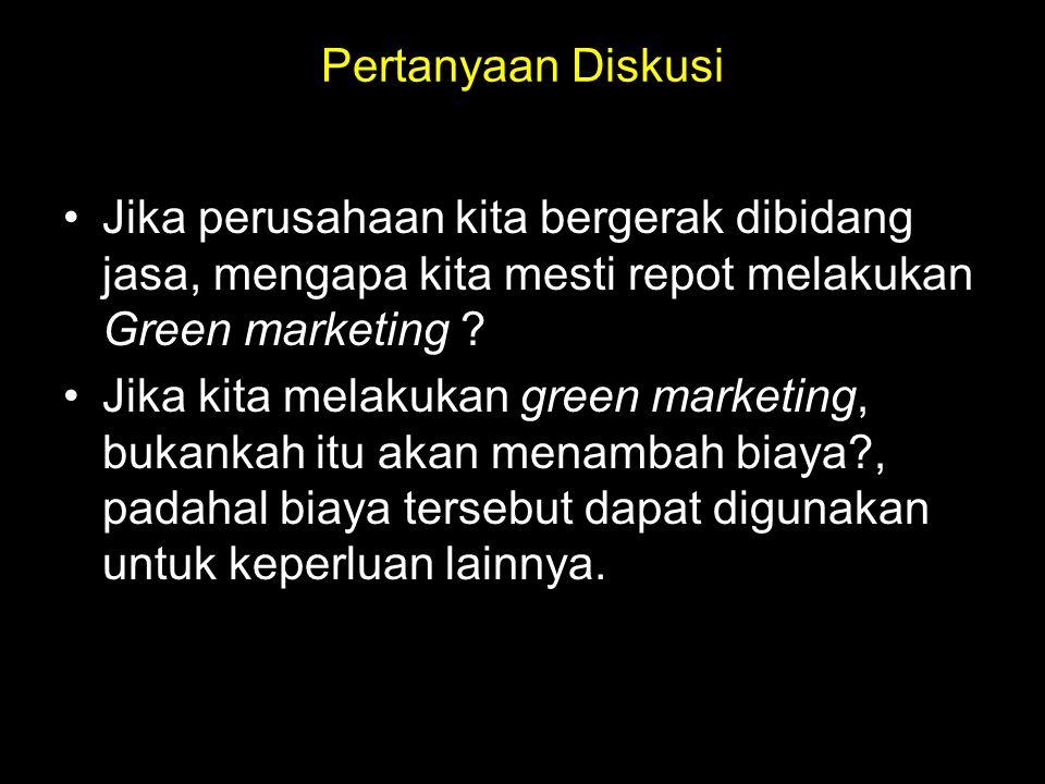 Pertanyaan Diskusi Jika perusahaan kita bergerak dibidang jasa, mengapa kita mesti repot melakukan Green marketing .