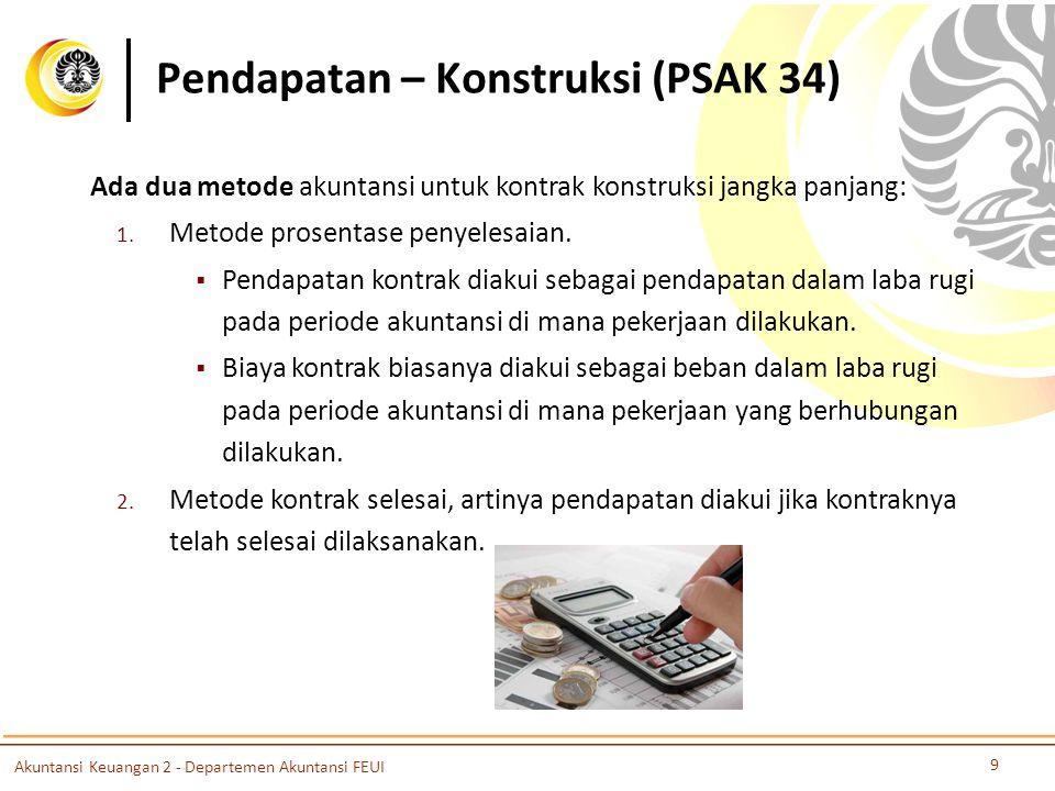 Pendapatan – Konstruksi (PSAK 34) 9 Akuntansi Keuangan 2 - Departemen Akuntansi FEUI Ada dua metode akuntansi untuk kontrak konstruksi jangka panjang: 1.