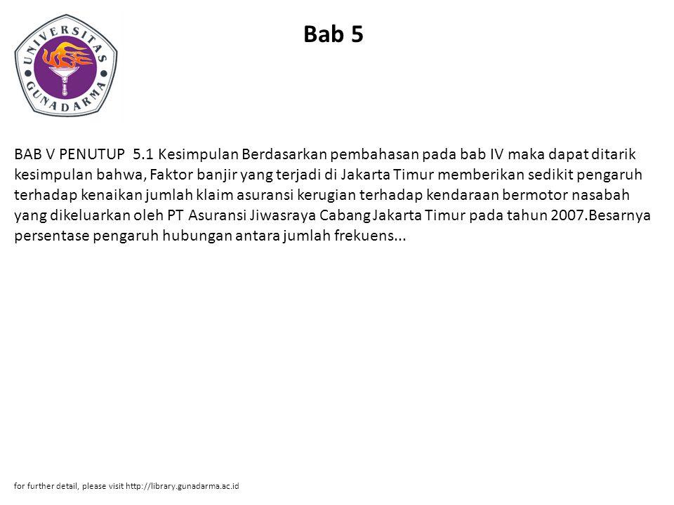 Bab 5 BAB V PENUTUP 5.1 Kesimpulan Berdasarkan pembahasan pada bab IV maka dapat ditarik kesimpulan bahwa, Faktor banjir yang terjadi di Jakarta Timur memberikan sedikit pengaruh terhadap kenaikan jumlah klaim asuransi kerugian terhadap kendaraan bermotor nasabah yang dikeluarkan oleh PT Asuransi Jiwasraya Cabang Jakarta Timur pada tahun 2007.Besarnya persentase pengaruh hubungan antara jumlah frekuens...