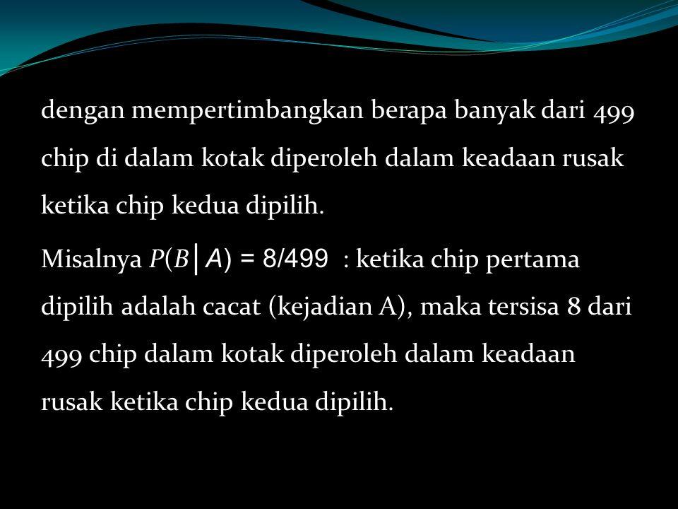 dengan mempertimbangkan berapa banyak dari 499 chip di dalam kotak diperoleh dalam keadaan rusak ketika chip kedua dipilih. Misalnya P(B │A) = 8/499 :