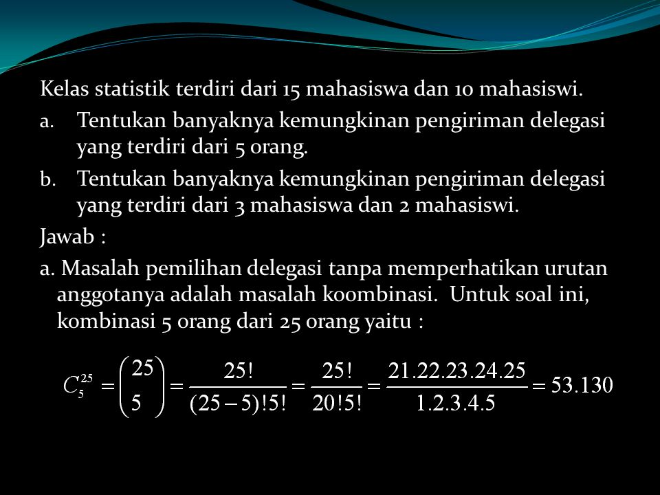 Kelas statistik terdiri dari 15 mahasiswa dan 10 mahasiswi. a. Tentukan banyaknya kemungkinan pengiriman delegasi yang terdiri dari 5 orang. b. Tentuk