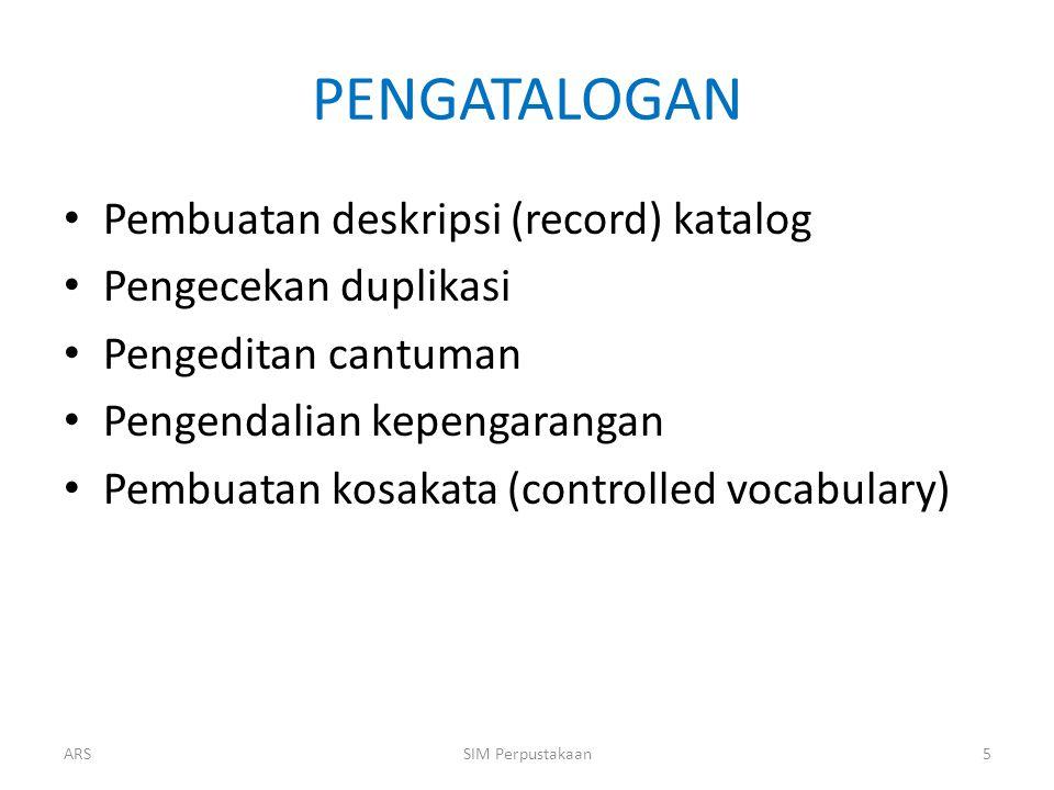 PENGATALOGAN Pembuatan deskripsi (record) katalog Pengecekan duplikasi Pengeditan cantuman Pengendalian kepengarangan Pembuatan kosakata (controlled vocabulary) ARS5SIM Perpustakaan