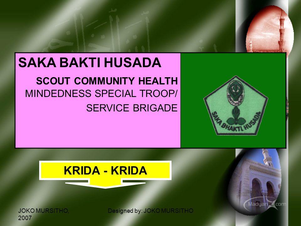 JOKO MURSITHO, 2007 Designed by: JOKO MURSITHO SAKA BAKTI HUSADA SCOUT COMMUNITY HEALTH MINDEDNESS SPECIAL TROOP/ SERVICE BRIGADE KRIDA - KRIDA