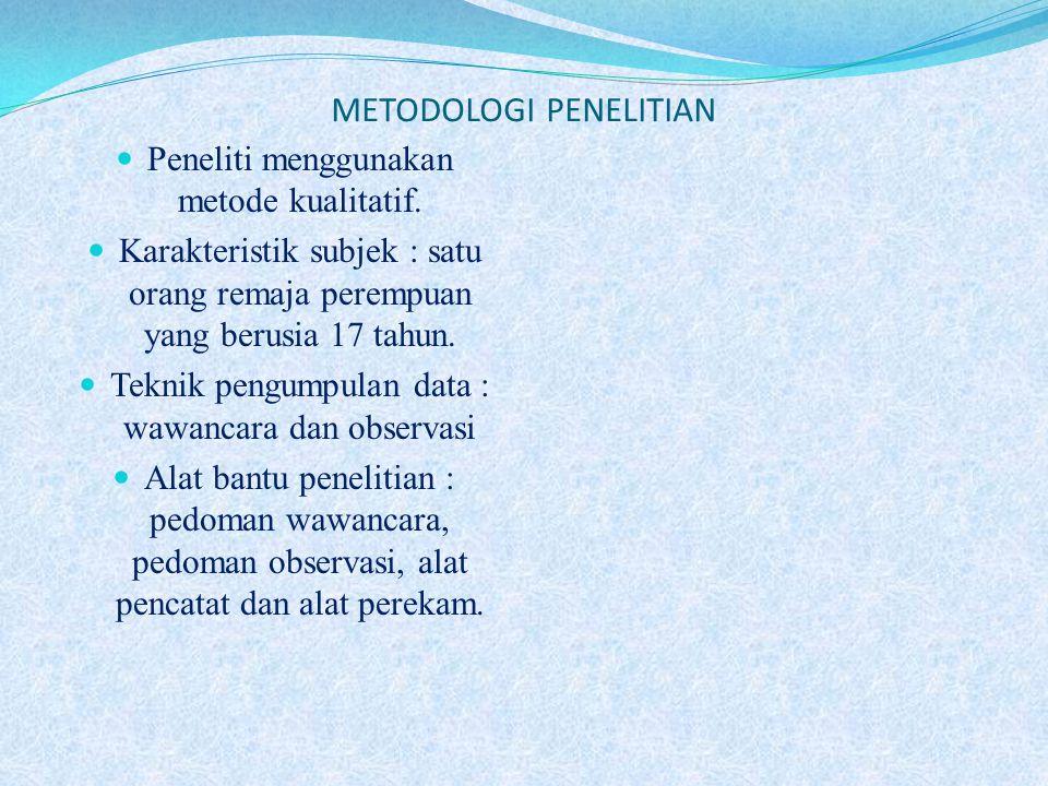 METODOLOGI PENELITIAN Peneliti menggunakan metode kualitatif. Karakteristik subjek : satu orang remaja perempuan yang berusia 17 tahun. Teknik pengump