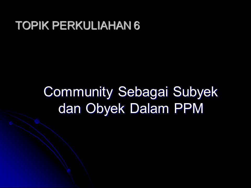 TOPIK PERKULIAHAN 6 Community Sebagai Subyek dan Obyek Dalam PPM