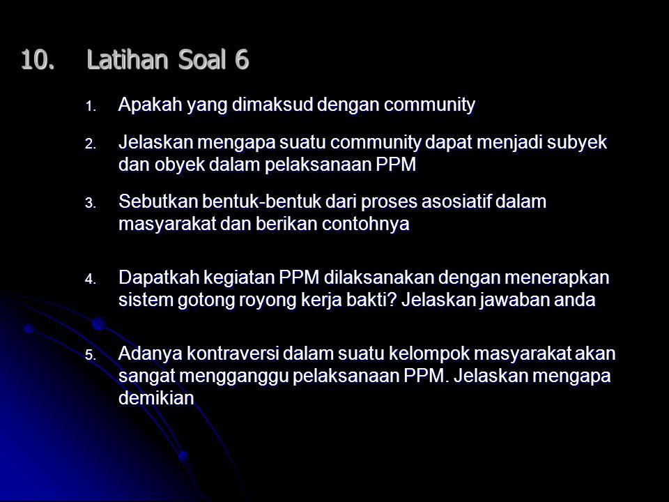 10.Latihan Soal 6 1. Apakah yang dimaksud dengan community 2. Jelaskan mengapa suatu community dapat menjadi subyek dan obyek dalam pelaksanaan PPM 3.