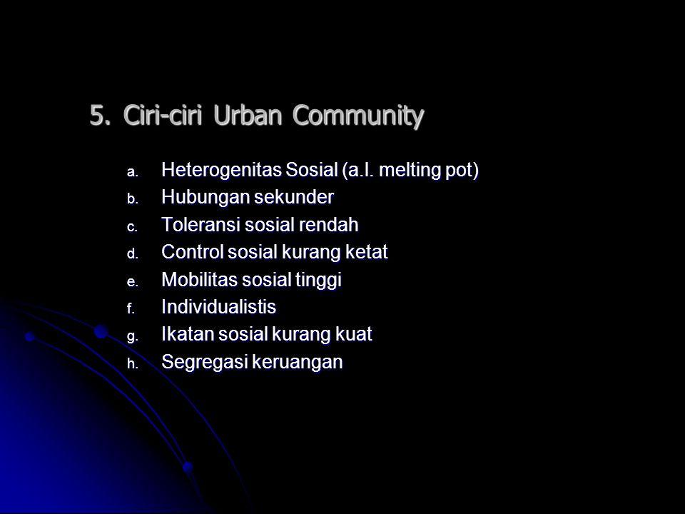 5.Ciri-ciri Urban Community a. H eterogenitas Sosial (a.l. melting pot) b. H ubungan sekunder c. T oleransi sosial rendah d. C ontrol sosial kurang ke