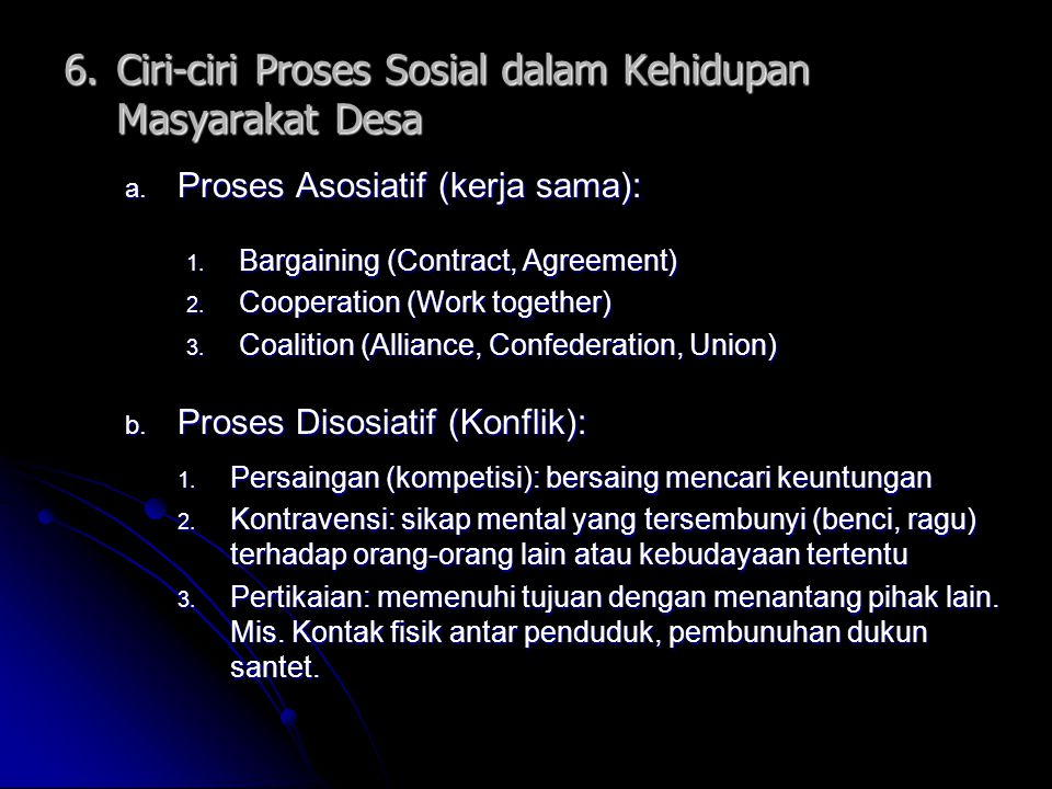 6.Ciri-ciri Proses Sosial dalam Kehidupan Masyarakat Desa a. Proses Asosiatif (kerja sama): b. Proses Disosiatif (Konflik): 1. Bargaining (Contract, A