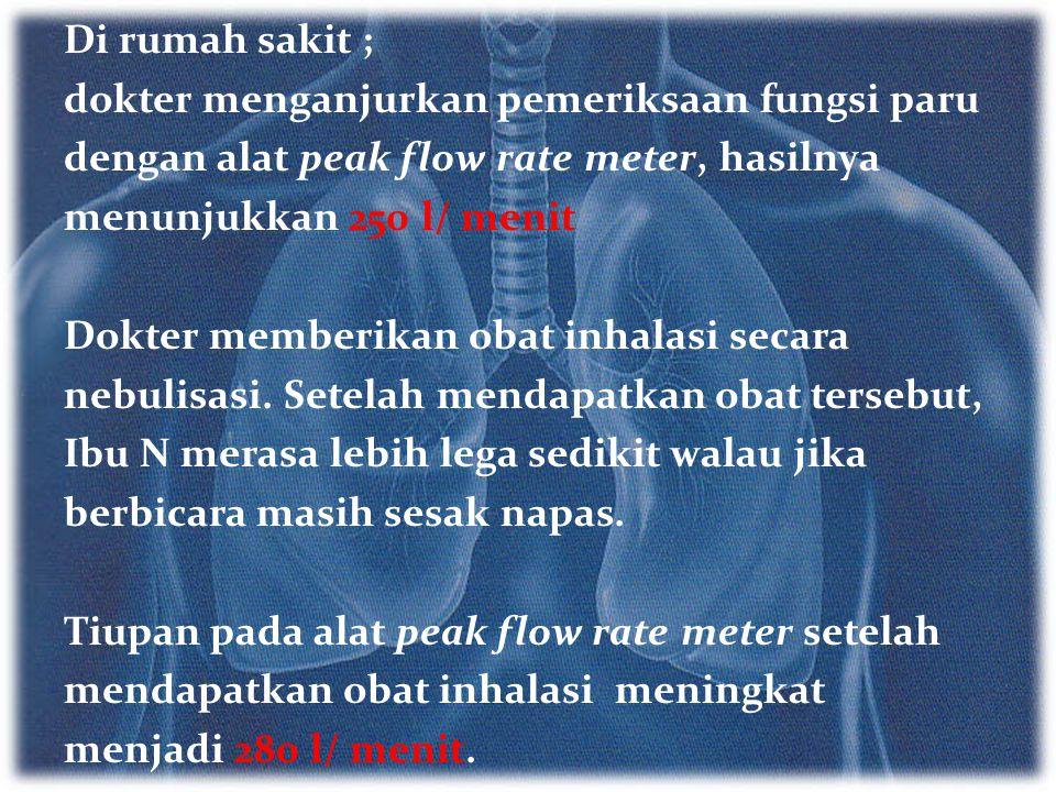 Di rumah sakit ; dokter menganjurkan pemeriksaan fungsi paru dengan alat peak flow rate meter, hasilnya menunjukkan 250 l/ menit Dokter memberikan oba