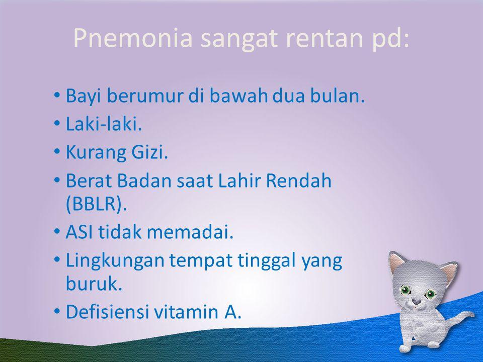 Pnemonia sangat rentan pd: Bayi berumur di bawah dua bulan. Laki-laki. Kurang Gizi. Berat Badan saat Lahir Rendah (BBLR). ASI tidak memadai. Lingkunga