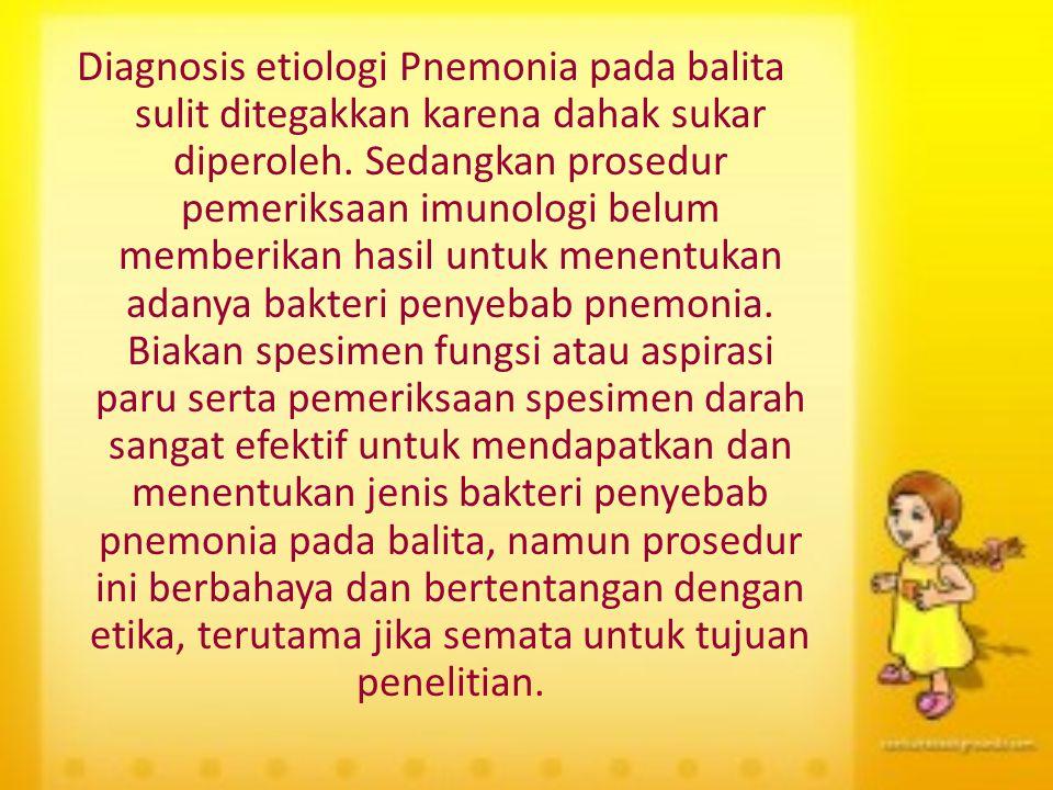 Diagnosis etiologi Pnemonia pada balita sulit ditegakkan karena dahak sukar diperoleh. Sedangkan prosedur pemeriksaan imunologi belum memberikan hasil