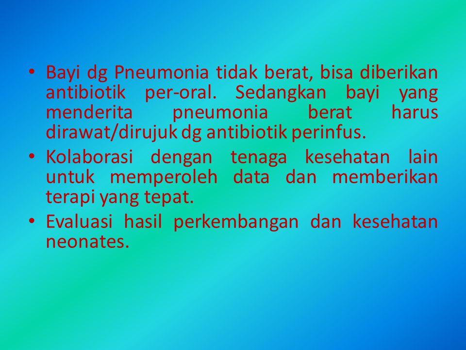 Bayi dg Pneumonia tidak berat, bisa diberikan antibiotik per-oral. Sedangkan bayi yang menderita pneumonia berat harus dirawat/dirujuk dg antibiotik p
