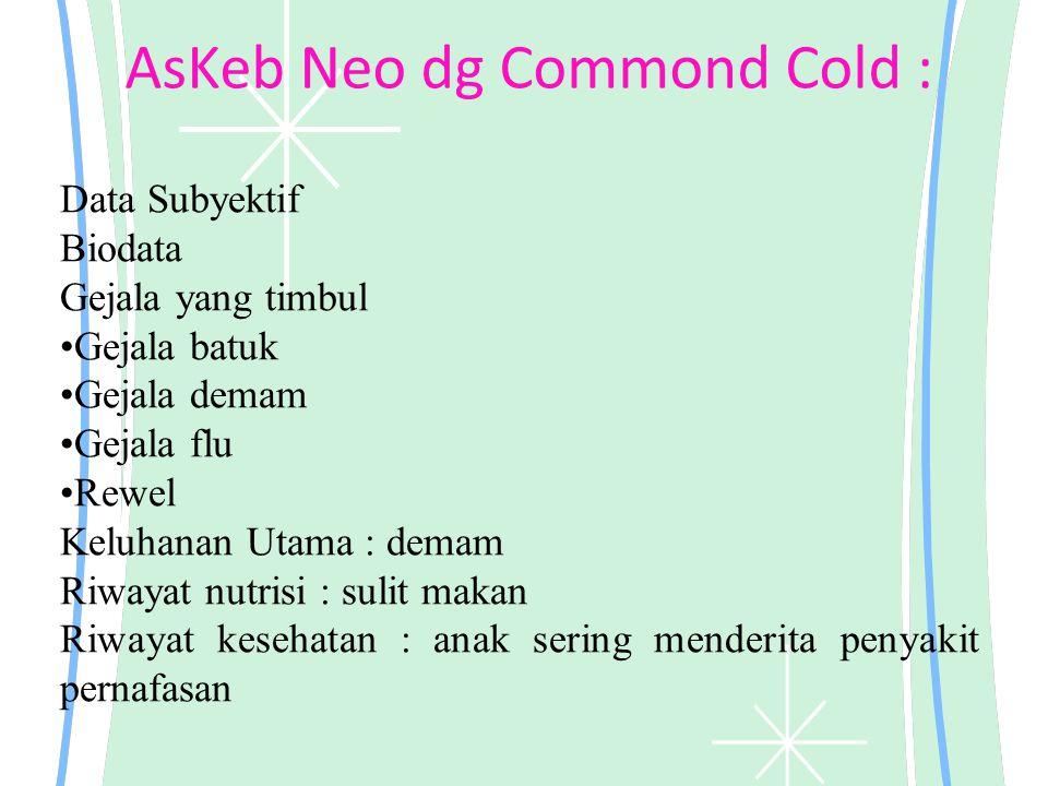 AsKeb Neo dg Commond Cold : Data Subyektif Biodata Gejala yang timbul Gejala batuk Gejala demam Gejala flu Rewel Keluhanan Utama : demam Riwayat nutri
