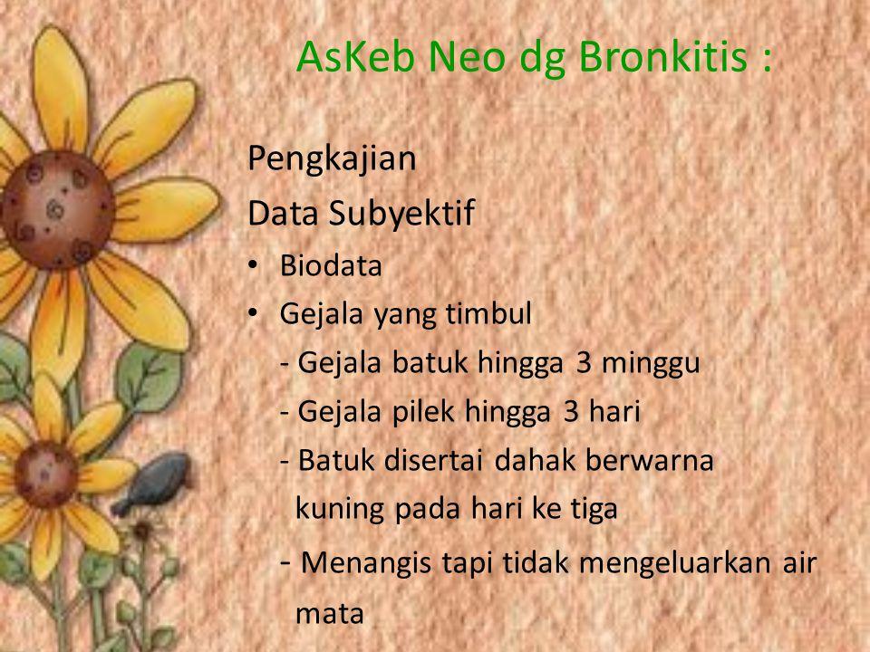 AsKeb Neo dg Bronkitis : Pengkajian Data Subyektif Biodata Gejala yang timbul - Gejala batuk hingga 3 minggu - Gejala pilek hingga 3 hari - Batuk dise