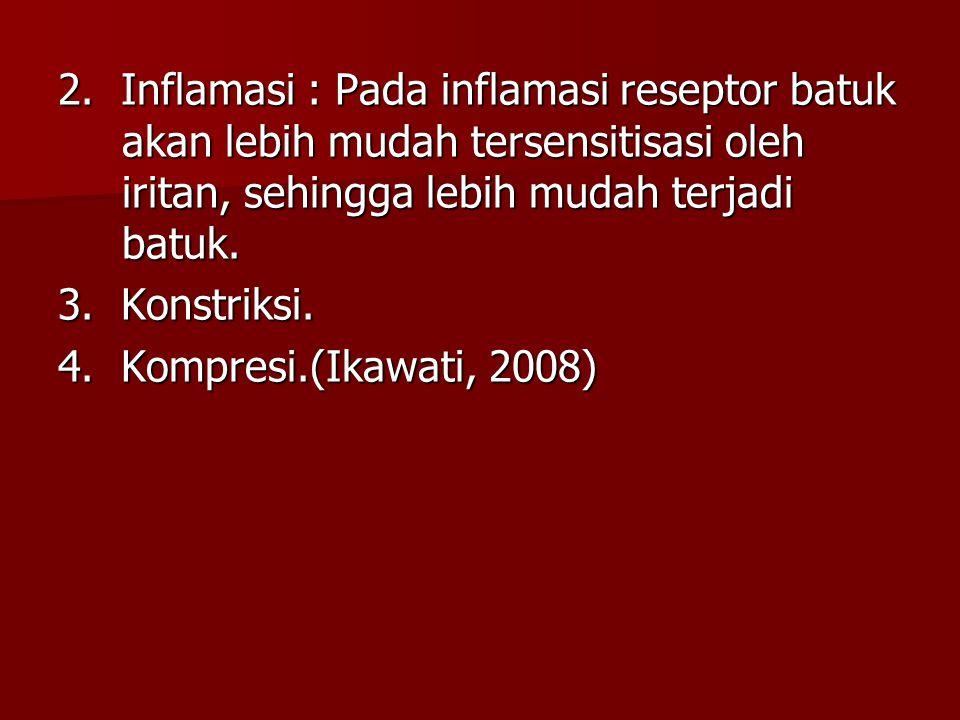 2. Inflamasi : Pada inflamasi reseptor batuk akan lebih mudah tersensitisasi oleh iritan, sehingga lebih mudah terjadi batuk. 3. Konstriksi. 4. Kompre