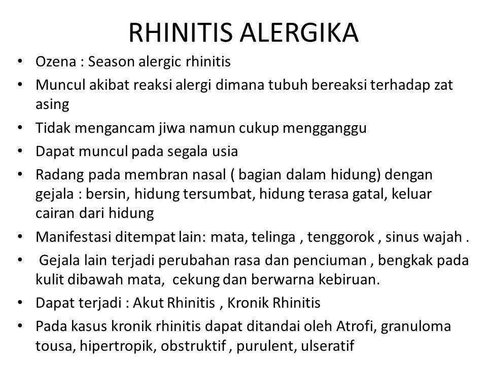 RHINITIS ALERGIKA Ozena : Season alergic rhinitis Muncul akibat reaksi alergi dimana tubuh bereaksi terhadap zat asing Tidak mengancam jiwa namun cuku