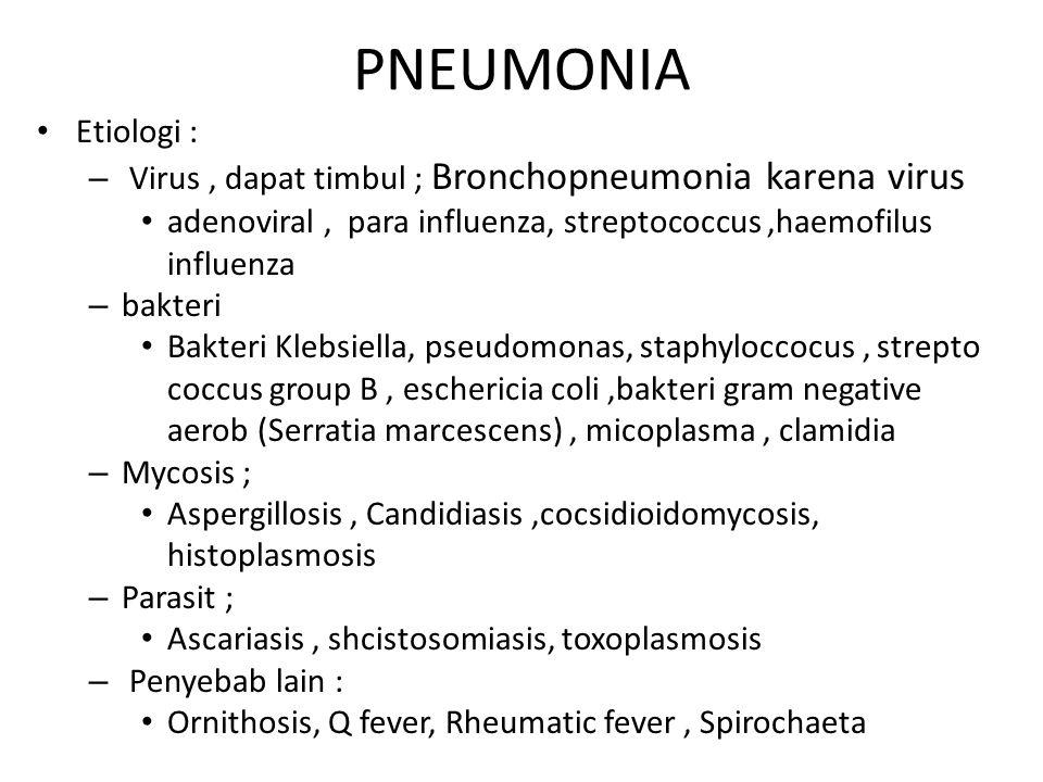 PNEUMONIA Etiologi : – Virus, dapat timbul ; Bronchopneumonia karena virus adenoviral, para influenza, streptococcus,haemofilus influenza – bakteri Ba