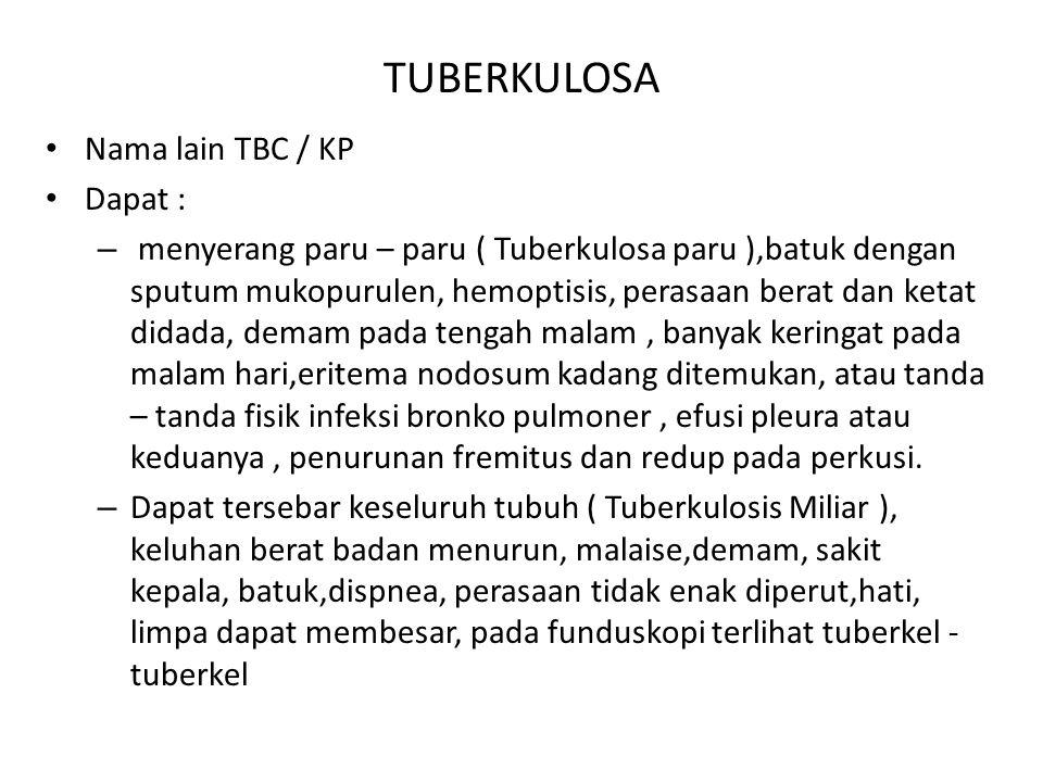 TUBERKULOSA Nama lain TBC / KP Dapat : – menyerang paru – paru ( Tuberkulosa paru ),batuk dengan sputum mukopurulen, hemoptisis, perasaan berat dan ke