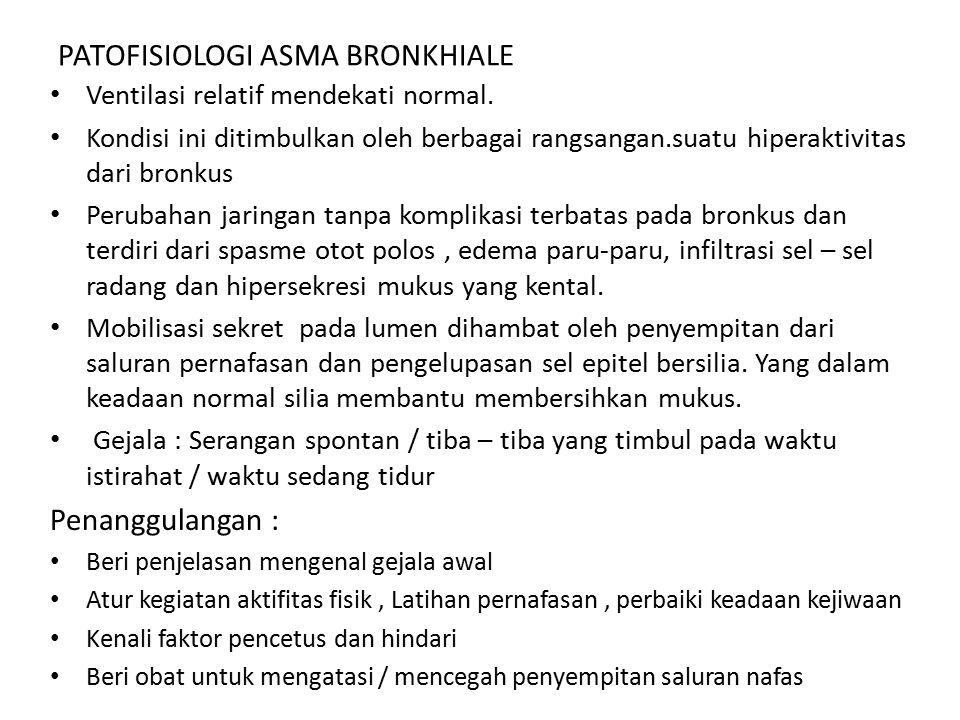 PATOFISIOLOGI ASMA BRONKHIALE Ventilasi relatif mendekati normal. Kondisi ini ditimbulkan oleh berbagai rangsangan.suatu hiperaktivitas dari bronkus P