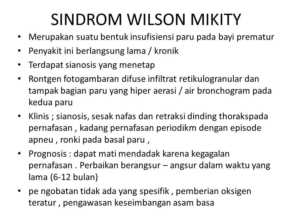SINDROM WILSON MIKITY Merupakan suatu bentuk insufisiensi paru pada bayi prematur Penyakit ini berlangsung lama / kronik Terdapat sianosis yang meneta
