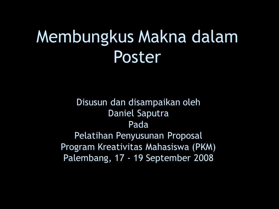 Membungkus Makna dalam Poster Disusun dan disampaikan oleh Daniel Saputra Pada Pelatihan Penyusunan Proposal Program Kreativitas Mahasiswa (PKM) Palem