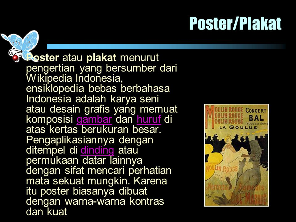 Poster/Plakat Poster atau plakat menurut pengertian yang bersumber dari Wikipedia Indonesia, ensiklopedia bebas berbahasa Indonesia adalah karya seni